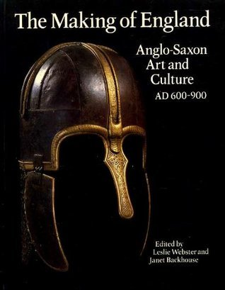 The Making Of England: Anglo Saxon Art And Culture, Ad 600 900 Leslie Webster