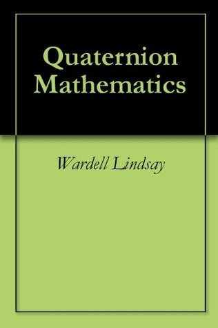Quaternion Mathematics made Easy  by  WARDELL LINDSAY