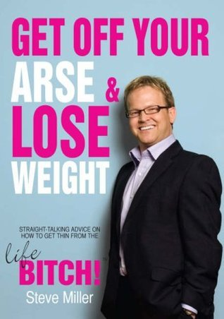 Get Off Your Arse And Lose Weight  by  Steve    Miller