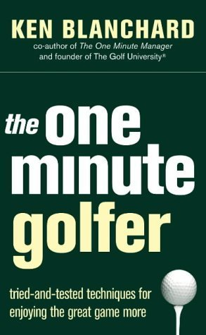 The One Minute Golfer: Tried And Tested Techniques For Enjoying The Great Game More  by  Kenneth H. Blanchard