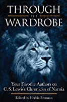 Through the Wardrobe: Your Favorite Authors on C. S. Lewis's Chronicles of Narnia