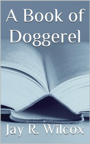 A Book of Doggerel  by  Jay R. Wilcox