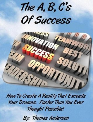 The A, B, Cs Of Success: How To Create A Reality That Exceeds Your Dreams. Faster Than You Ever Thought Possible! Thomas Anderson