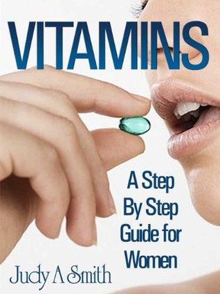 Vitamins: A Step By Step Guide For Women  by  Judy A. Smith