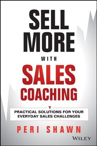 Sell More With Sales Coaching: Practical Solutions for Your Everyday Sales Challenges Peri Shawn