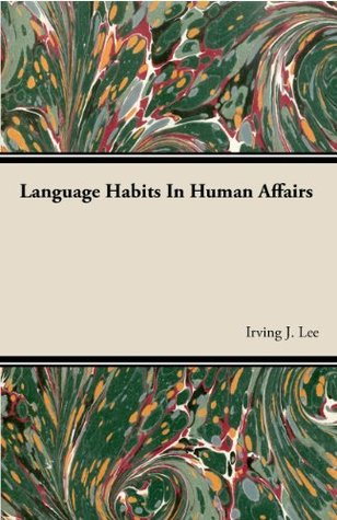 Language Habits In Human Affairs  by  Irving J. Lee