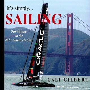 Its Simply...SAILING: Our Voyage to the 2013 Americas Cup  by  Cali Gilbert