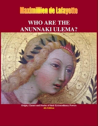 Who are the Anunnaki Ulema? Origin, Classes and Stories of Their Extraordinary Powers Maximillien de Lafayette