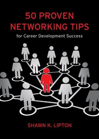 50 Proven Networking Tips for Career Development Success  by  Shawn K. Lipton