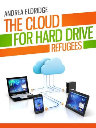 The Cloud for Hard Drive Refugees: How to choose a cloud storage provider, maximize its use and more. (Tech 101 Kindle Book Series)  by  Andrea Eldridge