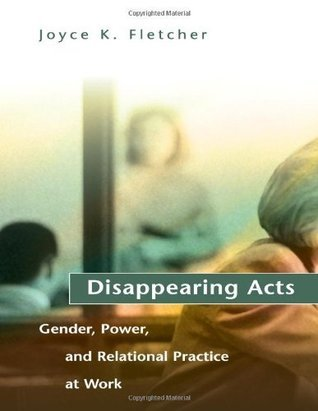 Disappearing Acts: Gender, Power, and Relational Practice at Work: Gender, Power and Relational Practice at Work Joyce K. Fletcher