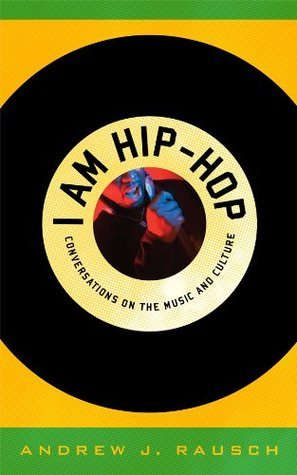 I Am Hip-Hop: Conversations on the Music and Culture  by  Andrew J. Rausch