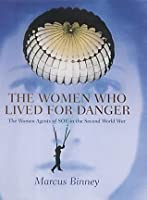The Women Who Lived for Danger: The Women Agents of S.O.E. in the Second World War