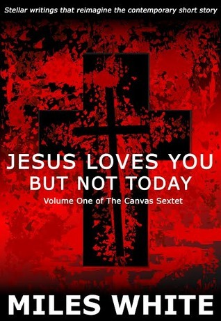 Jesus Loves You But Not Today (Volume 1 of the Canvas Sextet)  by  Miles White