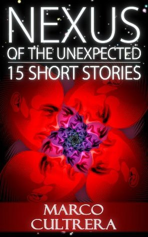 Nexus of the Unexpected - 15 Short Stories Marco Cultrera
