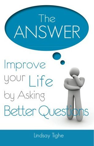 The Answer - Improve Your Life By Asking Better Questions Lindsay Tighe