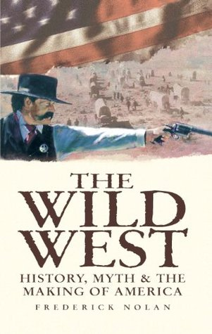 The Wild West: History, Myth & The Making of America Frederick Nolan