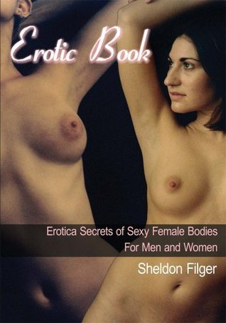 Erotic Book:Erotica Secrets of Sexy Female Bodies For Men and Women  by  Sheldon Filger