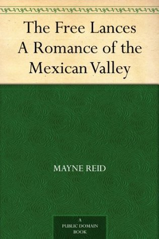 The Free Lances A Romance of the Mexican Valley Thomas Mayne Reid