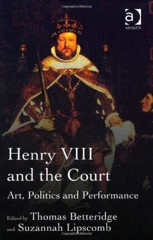 Henry VIII and the Tudor Court: Art, Politics and Performance  by  Thomas Betteridge
