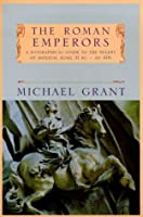 The Roman Emperors: A Biographical Guide to the Rulers of Imperial Rome 31 BC-AD 476