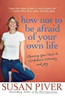 How Not to Be Afraid of Your Own Life: Opening Your Heart to Confidence, Intimacy, and Joy