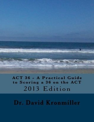 ACT 36 - A Practical Guide to Scoring a 36 on the ACT: 2013 Edition  by  David Kronmiller