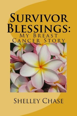 Survivor Blessings: My Breast Cancer Story Shelley Chase