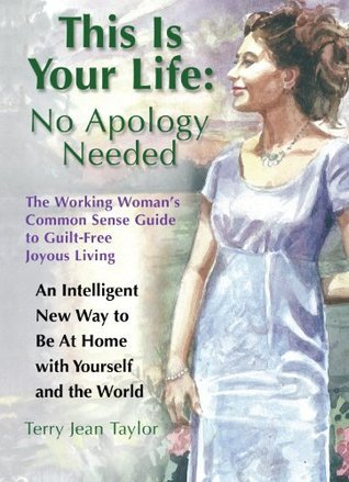 This Is Your Life: No Apology Needed - The Working Womans Common Sense Guide to Guilt-Free Joyous Living Terry Jean Taylor