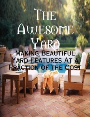 The Awesome Yard - Making Beautiful Yard Features At a Fraction of the Cost M. Osterhoudt