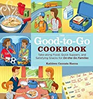 The Good-to-Go Cookbook: Take-along Food, Quick Suppers, and Satisfying Snacks for On-The-Go Families