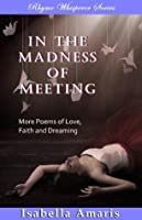 In The Madness Of Meeting: More Poems of Love, Faith and Dreaming (Rhyme Whisperer Series)