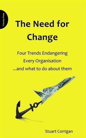 The Need for Change: Four Trends Endangering Every Organisation... and What to Do about Them Stuart Corrigan