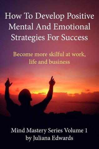 How to Develop Positive Mental and Emotional Strategies for Success (Mind Mastery Series)  by  Juliana Edwards