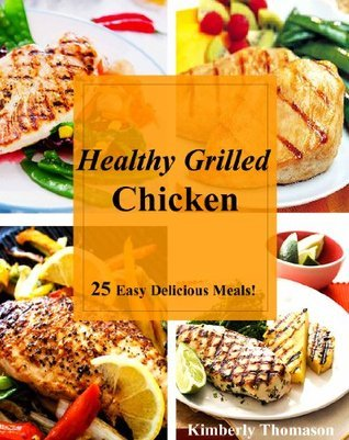 Healthy Grilled Chicken: 25 Easy Delicious Meals!  by  Kimberly Thomason