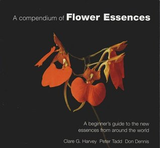 A Compendium Of Flower Essences: A Beginners Guide To The New Essences From Around The World  by  Clare G & Tadd, Peter & Dennis, Don Harvey