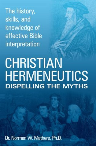 Christian Hermeneutics: Dispelling The Myths  by  Dr. Norman W. Mathers