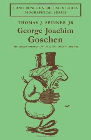 George Joachim Goschen: The Transformation of a Victorian Liberal  by  Thomas J. Spinner Jr.