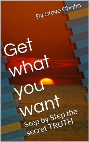 Get what you want. step  by  step the secret truth by Steve Chafin