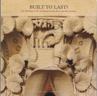 Built to Last?: The Buildings of the Northamptonshire Boot and Shoe Industry. Kathryn A. Morrison with Ann Bond  by  Kathryn Morrison