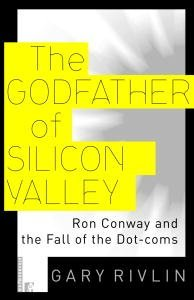 The Godfather of Silicon Valley: Ron Conway and the Fall of the Dot-coms Gary Rivlin
