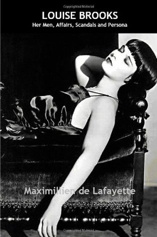 Louise Brooks: Her Men, Affairs, Scandals And Persona Maximillien de Lafayette
