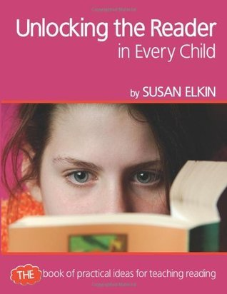 Unlocking the Reader in Every Child: The Book of Practical Ideas for Teaching Reading Susan Elkin
