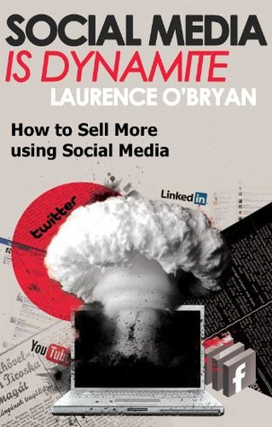 Social Media is Dynamite - A Short Guide to Selling More with Social Media  by  Laurence OBryan