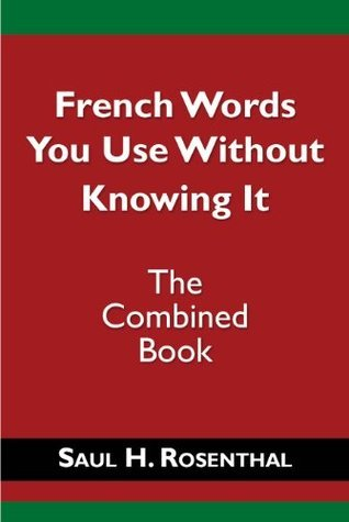 French Words You Use Without Knowing It - The Combined Book  by  Saul H. Rosenthal