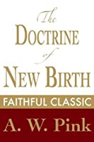 The Doctrine of New Birth (Arthur Pink Collection)