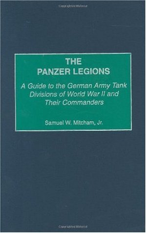 The Panzer Legions: A Guide to the German Army Tank Divisions of World War II & Their Commanders Samuel W. Mitcham Jr.
