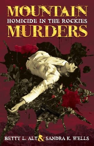 Mountain Murders: Homicide in the Rockies Betty L. Alt