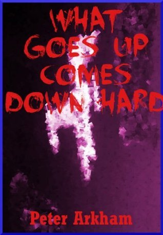 What Goes Up Comes Down Hard: A Young Adult Horror Story Peter Arkham