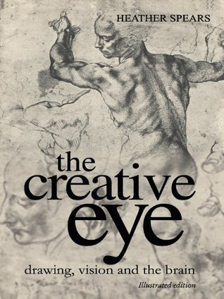The Creative Eye: Drawing, Vision and the Brain  by  Heather Spears